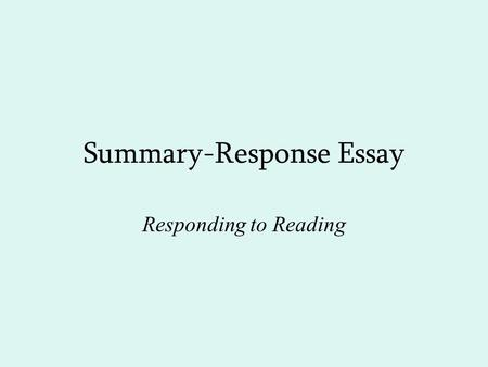 Summary-Response Essay Responding to Reading. Reading Critically Not about finding fault with author Rather engaging author in a discussion by asking.