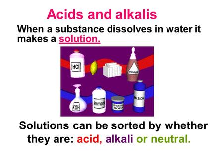 Acids and alkalis Solutions can be sorted by whether they are: acid, alkali or neutral. When a substance dissolves in water it makes a solution.