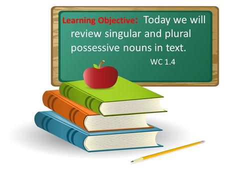 Learning Objective: Today we will review singular and plural possessive nouns in text. WC 1.4 Do gestures with students. Open one hand for compare and.