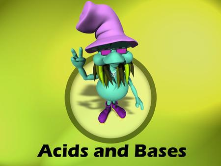 Acids and Bases SC Physical Science Standard PS-3.8 Classify various solutions as acids or bases according to their physical properties, chemical properties.
