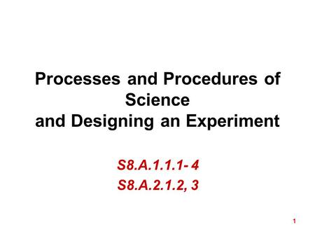 1 Processes and Procedures of Science and Designing an Experiment S8.A.1.1.1- 4 S8.A.2.1.2, 3.