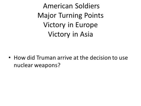 American Soldiers Major Turning Points Victory in Europe Victory in Asia How did Truman arrive at the decision to use nuclear weapons?