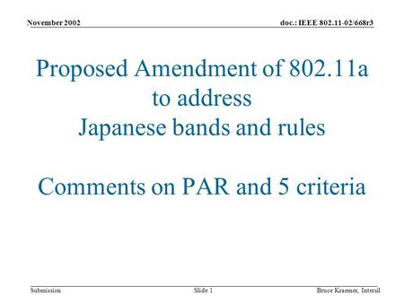 Doc.: IEEE 802.11-02/668r3 Submission November 2002 Bruce Kraemer, IntersilSlide 1 Proposed Amendment of 802.11a to address <strong>Japanese</strong> bands and rules Comments.