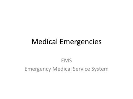 Medical Emergencies EMS Emergency Medical Service System.