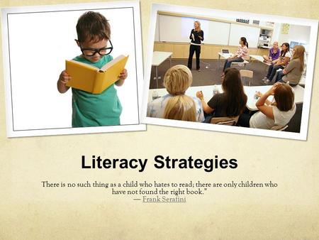 "Literacy Strategies There is no such thing as a child who hates to read; there are only children who have not found the right book."" ― Frank SerafiniFrank."