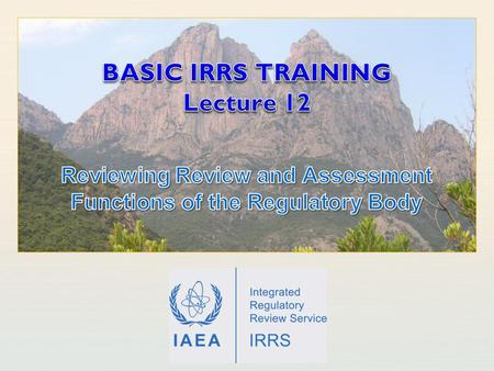 IAEA International Atomic Energy Agency. IAEA Outline of the presentation Learning objectives General notes on reviewing review and assessment in IRRS.
