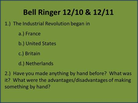 Bell Ringer 12/10 & 12/11 1.) The Industrial Revolution began in a.) France b.) United States c.) Britain d.) Netherlands 2.) Have you made anything by.