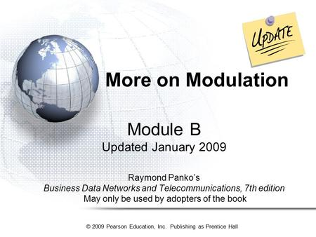 © 2009 Pearson Education, Inc. Publishing as Prentice Hall More on <strong>Modulation</strong> <strong>Module</strong> B Updated January 2009 Raymond Panko's Business Data Networks and.