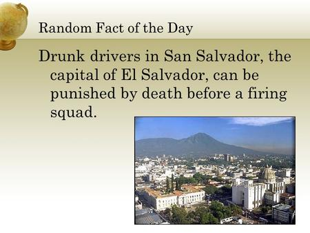Random Fact <strong>of</strong> the Day Drunk drivers in San Salvador, the capital <strong>of</strong> El Salvador, can be punished by death before a firing squad.