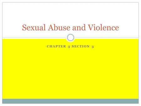 CHAPTER 5 SECTION 3 Sexual Abuse and Violence. Sexual Abuse Sexual abuse- is any sexual act without consent  Kissing  Fondling  Forced intercourse.