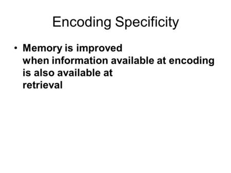 Encoding Specificity Memory is improved when information available at encoding is also available at retrieval.