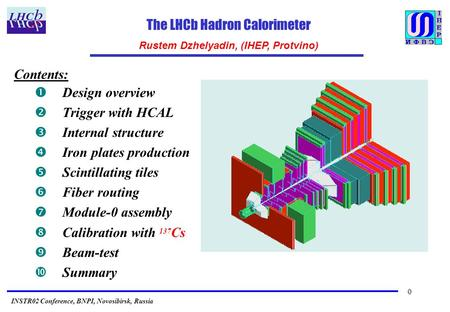 0 The LHCb Hadron Calorimeter Rustem Dzhelyadin, (IHEP, Protvino) INSTR02 Conference, BNPI, Novosibirsk, Russia Contents: Œ Design overview  Trigger with.