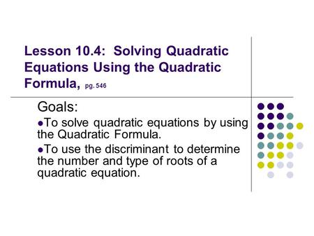 Goals: To solve quadratic equations by using the Quadratic Formula.