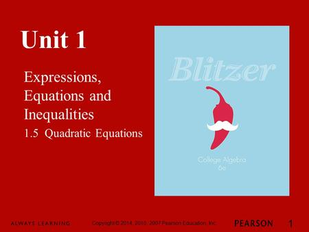 Unit 1 Expressions, Equations and Inequalities Copyright © 2014, 2010, 2007 Pearson Education, Inc. 1 1.5 Quadratic Equations.