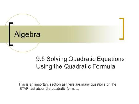 Algebra 9.5 Solving Quadratic Equations Using the Quadratic Formula This is an important section as there are many questions on the STAR test about the.