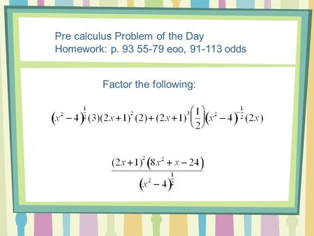 Pre calculus Problem of the Day Homework: p. 93 55-79 eoo, 91-113 odds Factor the following: