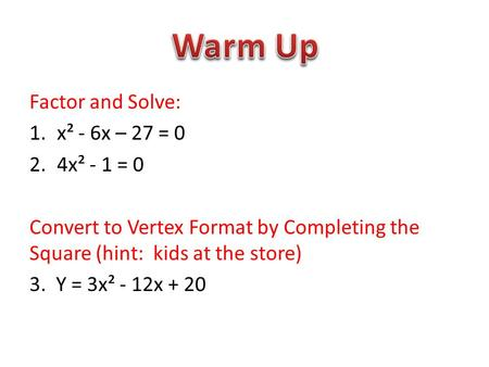 Factor and Solve: 1.x² - 6x – 27 = 0 2.4x² - 1 = 0 Convert to Vertex Format by Completing the Square (hint: kids at the store) 3. Y = 3x² - 12x + 20.