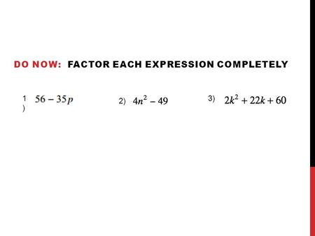 DO NOW: FACTOR EACH EXPRESSION COMPLETELY 1) 1) 2) 3)