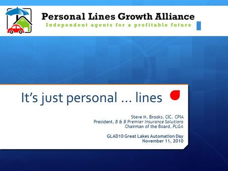 It's just personal … lines Steve M. Brooks, CIC, CPIA President, B & B Premier Insurance Solutions Chairman of the Board, PLGA GLAD10 Great Lakes Automation.