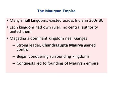 The Mauryan Empire Many small kingdoms existed across India in 300s BC Each kingdom had own ruler; no central authority united them Magadha a dominant.