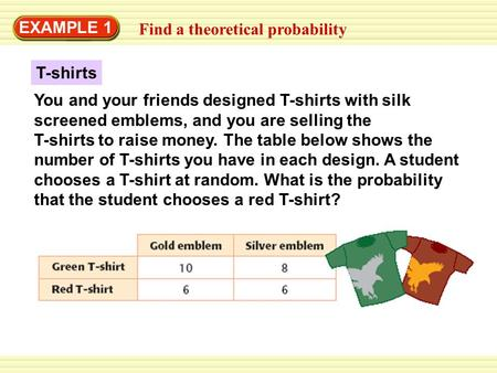 Warm-Up Exercises EXAMPLE 1 Find a theoretical probability T-shirts You and your friends designed T-shirts with silk screened emblems, and you are selling.