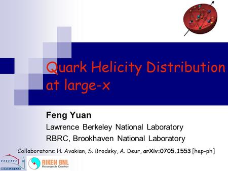 Quark Helicity Distribution at large-x Collaborators: H. Avakian, S. Brodsky, A. Deur, arXiv:0705.1553 [hep-ph] Feng Yuan Lawrence Berkeley National Laboratory.