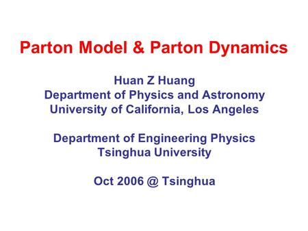 Parton Model & Parton Dynamics Huan Z Huang Department of Physics and Astronomy University of California, Los Angeles Department of Engineering Physics.
