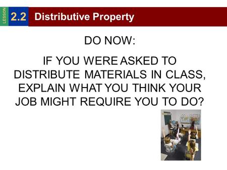 Distributive Property 2.2 LESSON DO NOW: IF YOU WERE ASKED TO DISTRIBUTE MATERIALS IN CLASS, EXPLAIN WHAT YOU THINK YOUR JOB MIGHT REQUIRE YOU TO DO?