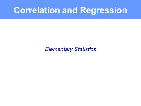 Elementary Statistics Correlation and Regression.