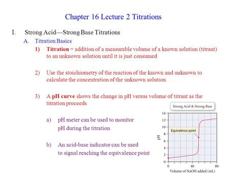 Chapter 16 Lecture 2 Titrations I.Strong <strong>Acid</strong>—Strong <strong>Base</strong> Titrations A.Titration Basics 1)Titration = addition of a measurable volume of a known solution.