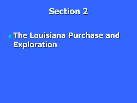 Section 2 The Louisiana Purchase and Exploration The Louisiana Purchase and Exploration.