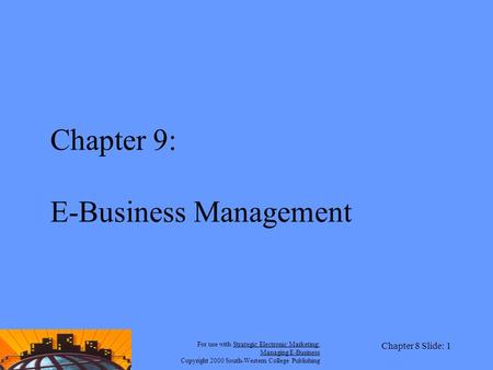 For use with Strategic Electronic <strong>Marketing</strong>: <strong>Managing</strong> E-<strong>Business</strong> Copyright 2000 South-Western College Publishing Chapter 8 Slide: 1 Chapter 9: E-<strong>Business</strong>.