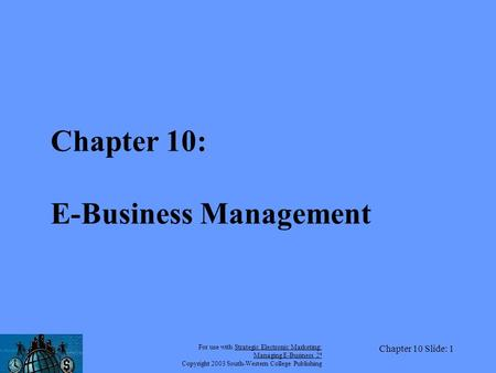 For use with Strategic Electronic <strong>Marketing</strong>: <strong>Managing</strong> E-<strong>Business</strong> 2 e Copyright 2003 South-Western College Publishing Chapter 10 Slide: 1 Chapter 10: E-<strong>Business</strong>.