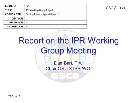GSC-8xxx SOURCE:TIA TITLE:IPR Working Group Report AGENDA ITEM:Closing Plenary Agenda Item 1.1 DECISION DISCUSSIONX INFORMATIONX 21/10/2015 Report on the.