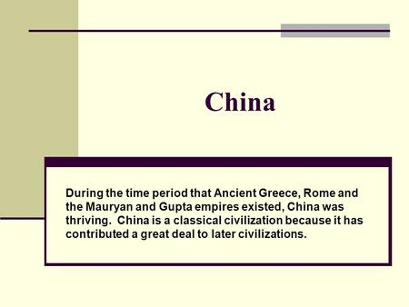 China During the time period that Ancient Greece, Rome and the <strong>Mauryan</strong> and Gupta empires existed, China was thriving. China is a classical civilization.