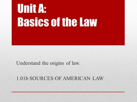 Unit A: Basics of the Law Understand the origins of law. 1.01b SOURCES OF AMERICAN LAW.
