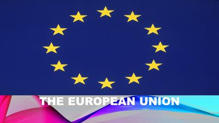 THE EUROPEAN UNION. HISTORY 28 European states after the second world war in 1951 head office: Brussels 24 different languages Austria joined 1995.