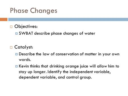 Phase Changes  Objectives:  SWBAT describe phase changes of water  Catalyst:  Describe the law of conservation of matter in your own words.  Kevin.