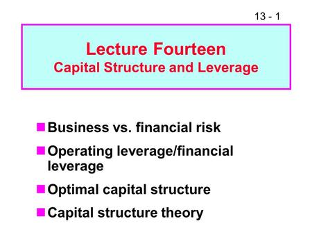13 - 1 Lecture Fourteen Capital Structure and <strong>Leverage</strong> Business vs. <strong>financial</strong> risk Operating <strong>leverage</strong>/<strong>financial</strong> <strong>leverage</strong> Optimal capital structure Capital.