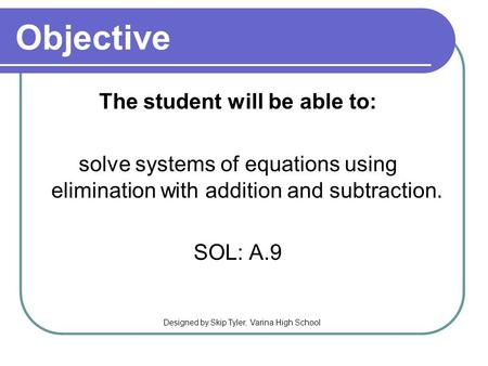 Objective The student will be able to: solve systems of equations using elimination with addition and subtraction. SOL: A.9 Designed by Skip Tyler, Varina.