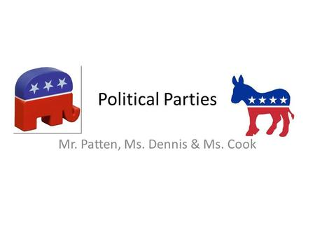 Political Parties Mr. Patten, Ms. Dennis & Ms. Cook.