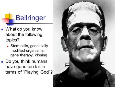 Bellringer What do you know about the following topics? Stem cells, genetically modified organisms, gene therapy, cloning Do you think humans have gone.