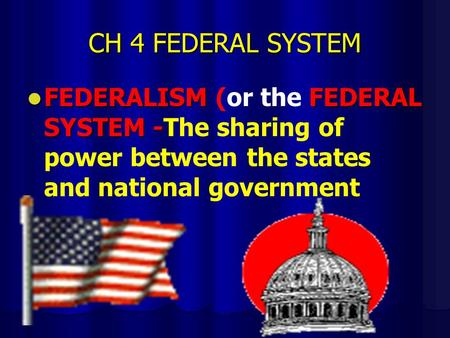 CH 4 FEDERAL SYSTEM FEDERALISMFEDERAL SYSTEM - FEDERALISM (or the FEDERAL SYSTEM -The sharing of power between the states and national government.