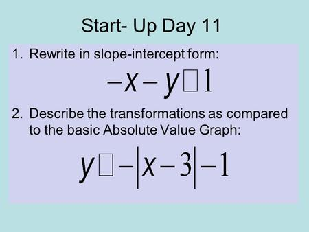 Start- Up Day 11 1.Rewrite in slope-intercept form: 2.Describe the transformations as compared to the basic Absolute Value Graph: