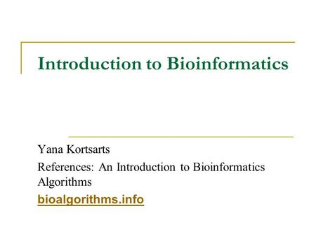 Introduction to Bioinformatics Yana Kortsarts References: An Introduction to Bioinformatics Algorithms bioalgorithms.info.