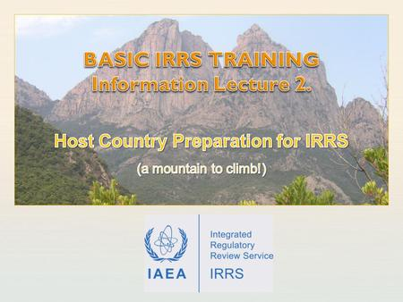 IAEA International Atomic Energy Agency. IAEA Outline Initiating the IRRS Building capacity to host IRRS Resources: Funding; People; Material. The host.