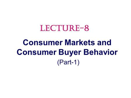 Consumer Markets and Consumer Buyer Behavior (Part-1) LECTURE-8.