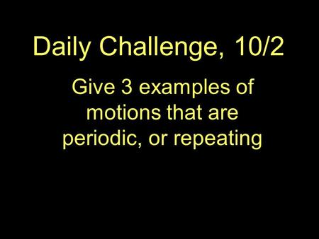 Daily Challenge, 10/2 Give 3 examples of motions that are periodic, or repeating.
