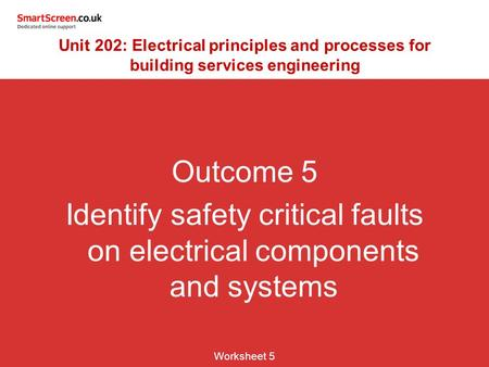 Outcome 5 Identify safety critical faults on electrical components and systems Worksheet 5 Unit 202: Electrical principles and processes for building services.