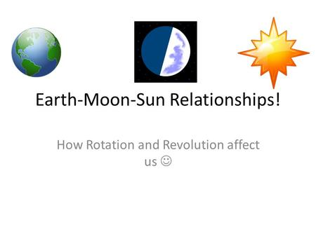 Earth-Moon-Sun Relationships! How Rotation and Revolution affect us.